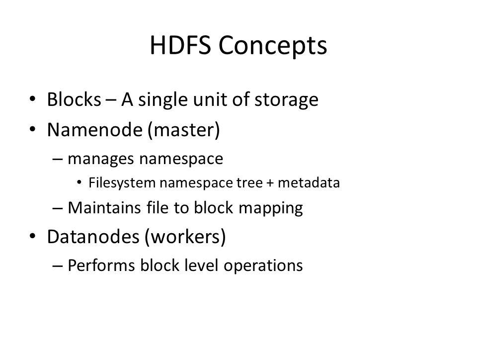 HDFS Concepts Blocks – A single unit of storage Namenode (master) – manages namespace Filesystem namespace tree + metadata – Maintains file to block mapping Datanodes (workers) – Performs block level operations