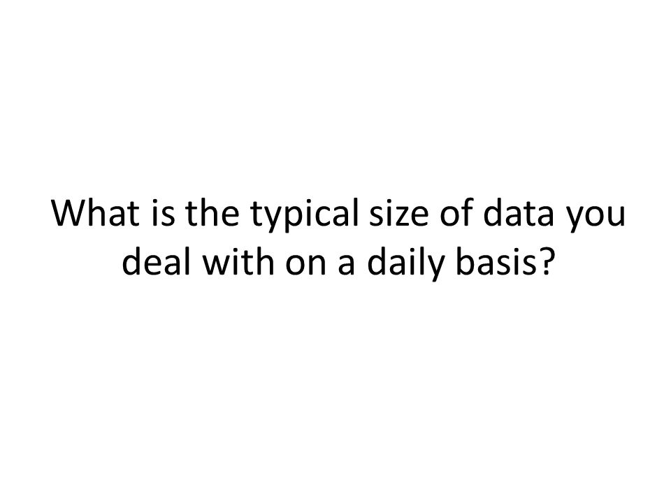 What is the typical size of data you deal with on a daily basis