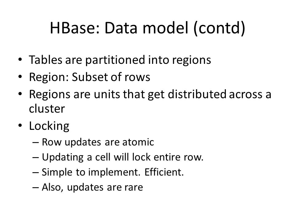 HBase: Data model (contd) Tables are partitioned into regions Region: Subset of rows Regions are units that get distributed across a cluster Locking – Row updates are atomic – Updating a cell will lock entire row.