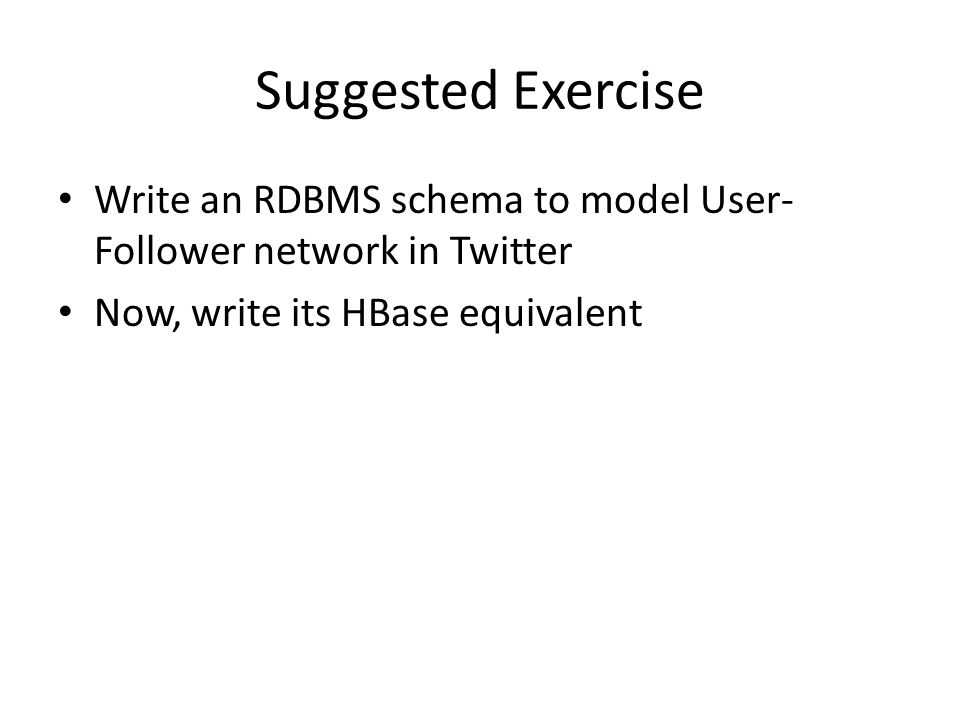 Suggested Exercise Write an RDBMS schema to model User- Follower network in Twitter Now, write its HBase equivalent