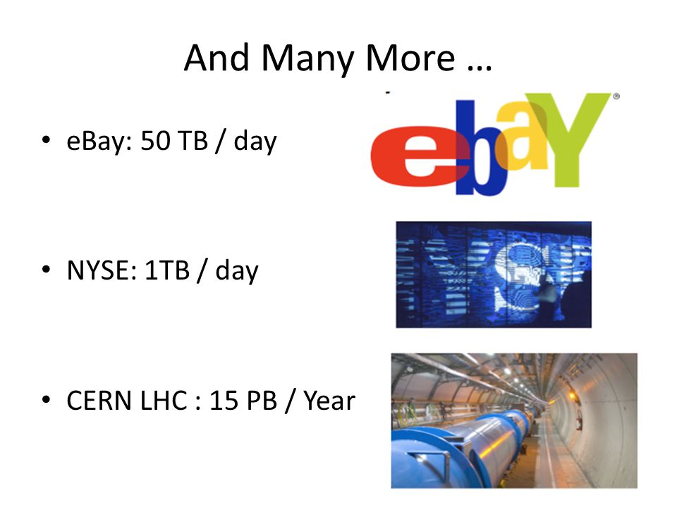 And Many More … eBay: 50 TB / day NYSE: 1TB / day CERN LHC : 15 PB / Year