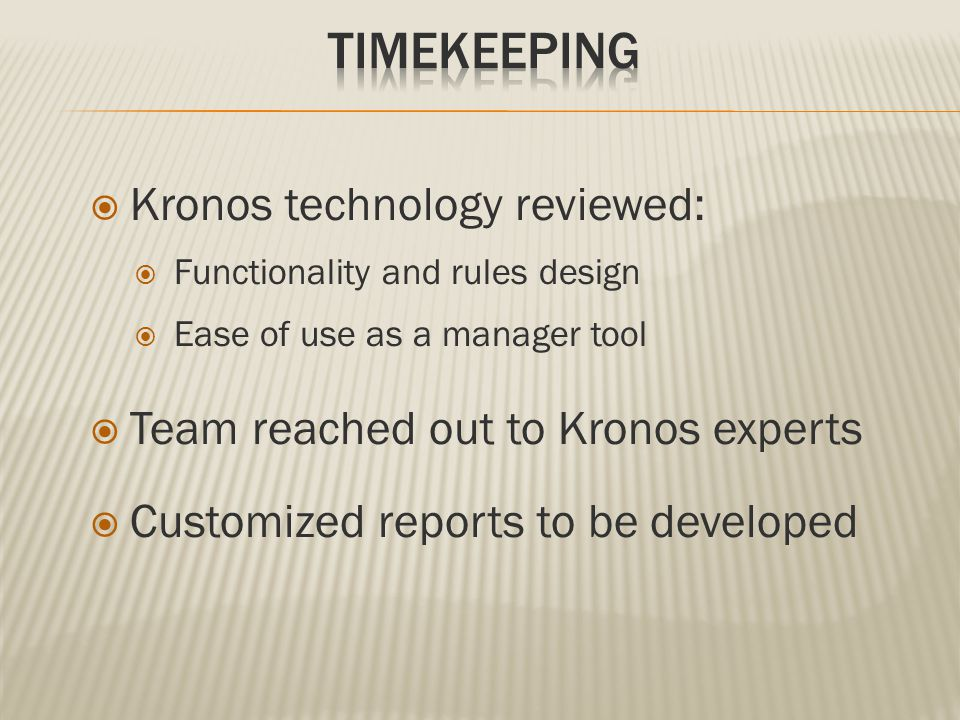  Kronos technology reviewed:  Functionality and rules design  Ease of use as a manager tool  Team reached out to Kronos experts  Customized repor