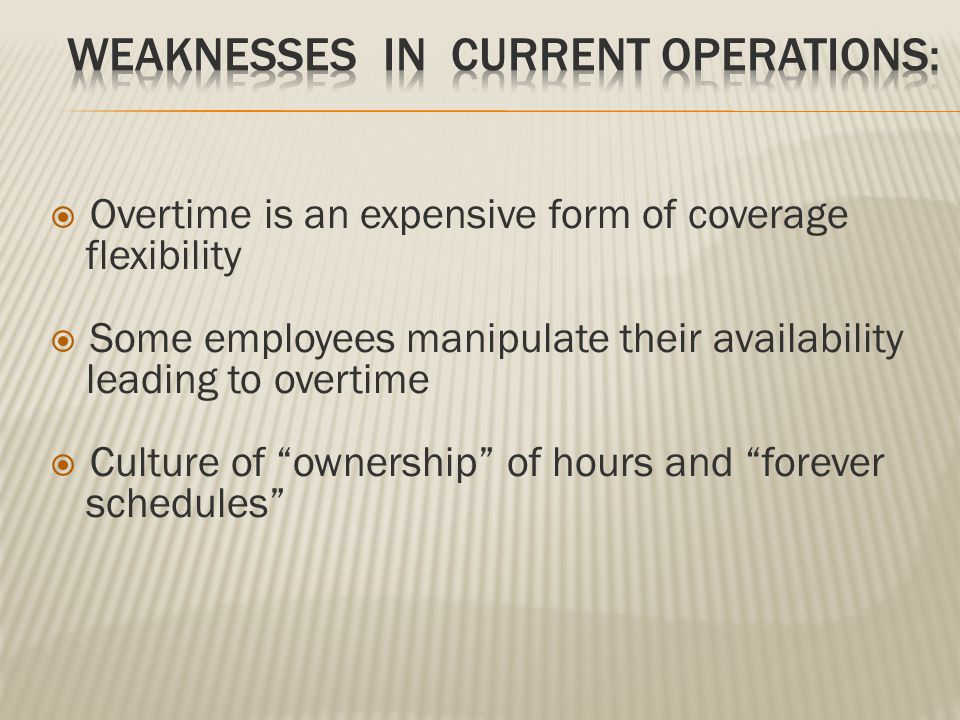 " Overtime is an expensive form of coverage flexibility  Some employees manipulate their availability leading to overtime  Culture of ""ownership"" of"