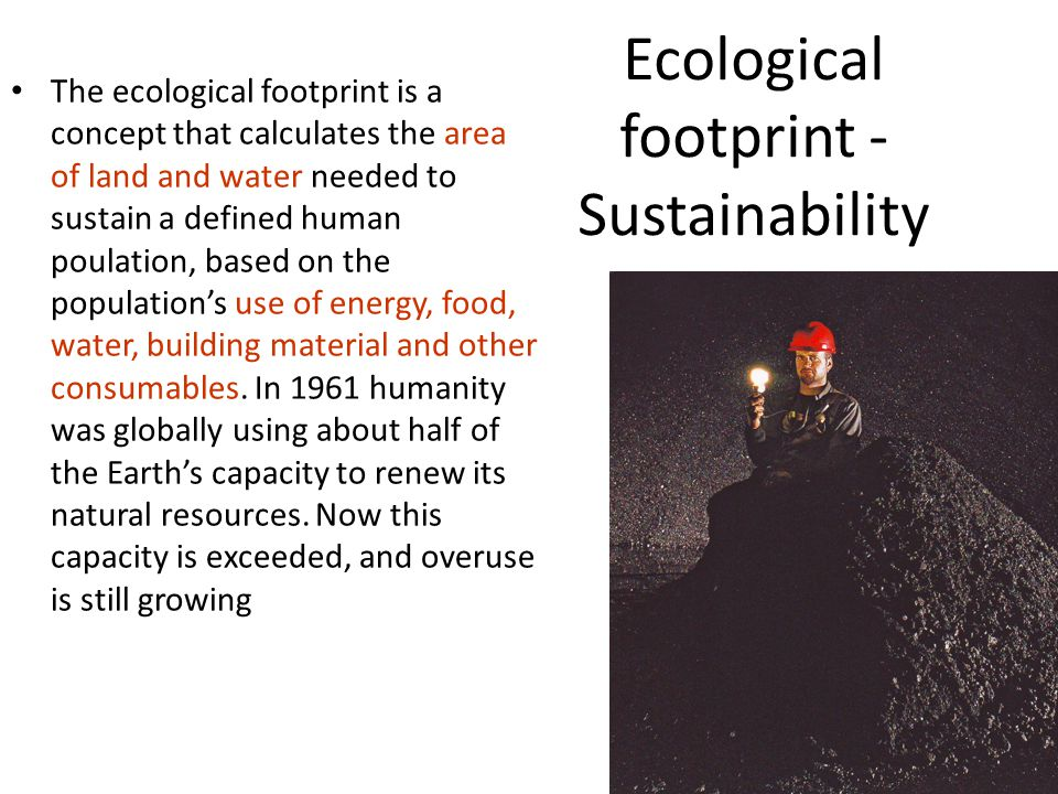 Ecological footprint - Sustainability The ecological footprint is a concept that calculates the area of land and water needed to sustain a defined human poulation, based on the population's use of energy, food, water, building material and other consumables.