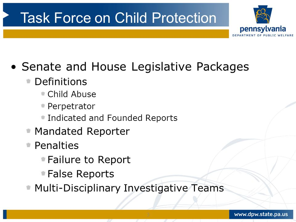 3 Senate and House Legislative Packages Definitions Child Abuse Perpetrator Indicated and Founded Reports Mandated Reporter Penalties Failure to Report False Reports Multi-Disciplinary Investigative Teams Task Force on Child Protection