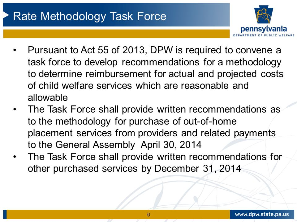 6 Pursuant to Act 55 of 2013, DPW is required to convene a task force to develop recommendations for a methodology to determine reimbursement for actual and projected costs of child welfare services which are reasonable and allowable The Task Force shall provide written recommendations as to the methodology for purchase of out-of-home placement services from providers and related payments to the General Assembly April 30, 2014 The Task Force shall provide written recommendations for other purchased services by December 31, 2014 Rate Methodology Task Force