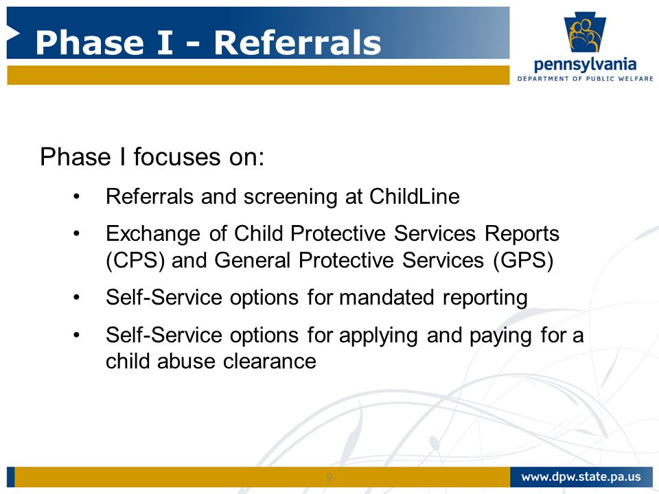 9 Phase I focuses on: Referrals and screening at ChildLine Exchange of Child Protective Services Reports (CPS) and General Protective Services (GPS) Self-Service options for mandated reporting Self-Service options for applying and paying for a child abuse clearance Phase I - Referrals