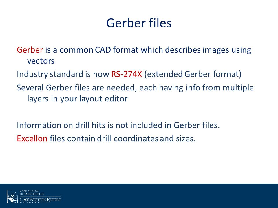 Gerber files Gerber is a common CAD format which describes images using vectors Industry standard is now RS-274X (extended Gerber format) Several Gerb