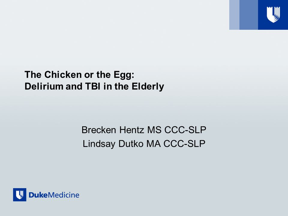 The Chicken or the Egg: Delirium and TBI in the Elderly Brecken Hentz MS CCC-SLP Lindsay Dutko MA CCC-SLP