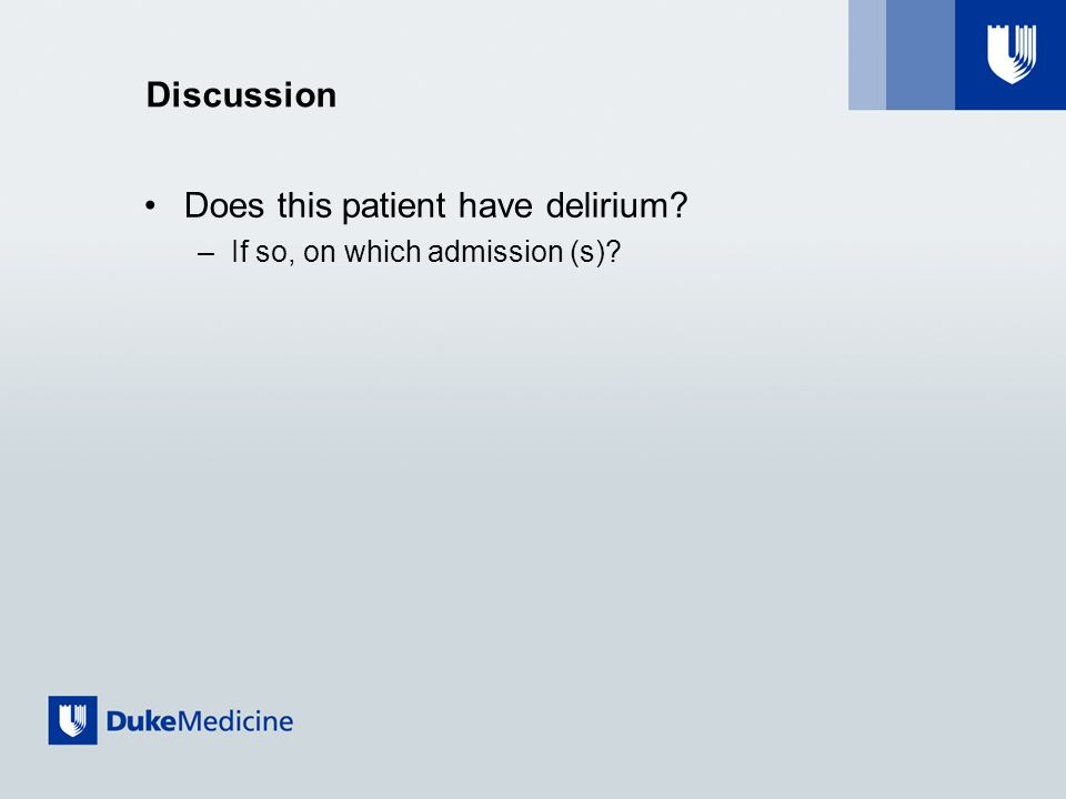 Discussion Does this patient have delirium? –If so, on which admission (s)?
