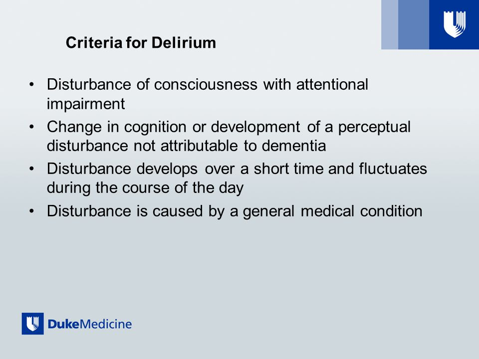 Criteria for Delirium Disturbance of consciousness with attentional impairment Change in cognition or development of a perceptual disturbance not attributable to dementia Disturbance develops over a short time and fluctuates during the course of the day Disturbance is caused by a general medical condition