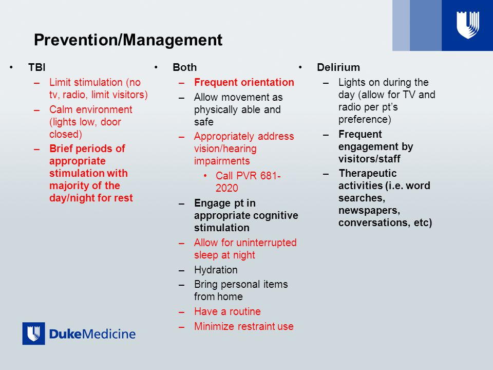 Prevention/Management TBI –Limit stimulation (no tv, radio, limit visitors) –Calm environment (lights low, door closed) –Brief periods of appropriate stimulation with majority of the day/night for rest Both –Frequent orientation –Allow movement as physically able and safe –Appropriately address vision/hearing impairments Call PVR 681- 2020 –Engage pt in appropriate cognitive stimulation –Allow for uninterrupted sleep at night –Hydration –Bring personal items from home –Have a routine –Minimize restraint use Delirium –Lights on during the day (allow for TV and radio per pt's preference) –Frequent engagement by visitors/staff –Therapeutic activities (i.e.