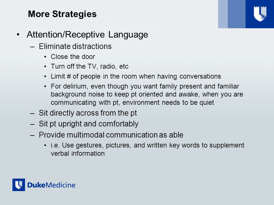 More Strategies Attention/Receptive Language –Eliminate distractions Close the door Turn off the TV, radio, etc Limit # of people in the room when having conversations For delirium, even though you want family present and familiar background noise to keep pt oriented and awake, when you are communicating with pt, environment needs to be quiet –Sit directly across from the pt –Sit pt upright and comfortably –Provide multimodal communication as able i.e.
