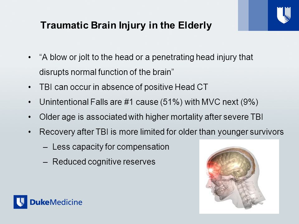 Traumatic Brain Injury in the Elderly A blow or jolt to the head or a penetrating head injury that disrupts normal function of the brain TBI can occur in absence of positive Head CT Unintentional Falls are #1 cause (51%) with MVC next (9%) Older age is associated with higher mortality after severe TBI Recovery after TBI is more limited for older than younger survivors –Less capacity for compensation –Reduced cognitive reserves