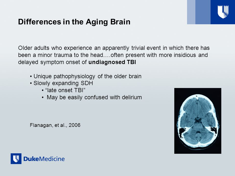 Differences in the Aging Brain Older adults who experience an apparently trivial event in which there has been a minor trauma to the head….often present with more insidious and delayed symptom onset of undiagnosed TBI Unique pathophysiology of the older brain Slowly expanding SDH late onset TBI May be easily confused with delirium Flanagan, et al., 2006