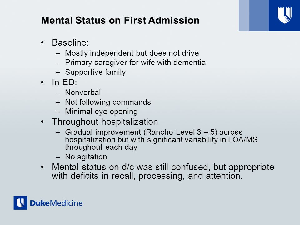 Mental Status on First Admission Baseline: –Mostly independent but does not drive –Primary caregiver for wife with dementia –Supportive family In ED: –Nonverbal –Not following commands –Minimal eye opening Throughout hospitalization –Gradual improvement (Rancho Level 3 – 5) across hospitalization but with significant variability in LOA/MS throughout each day –No agitation Mental status on d/c was still confused, but appropriate with deficits in recall, processing, and attention.