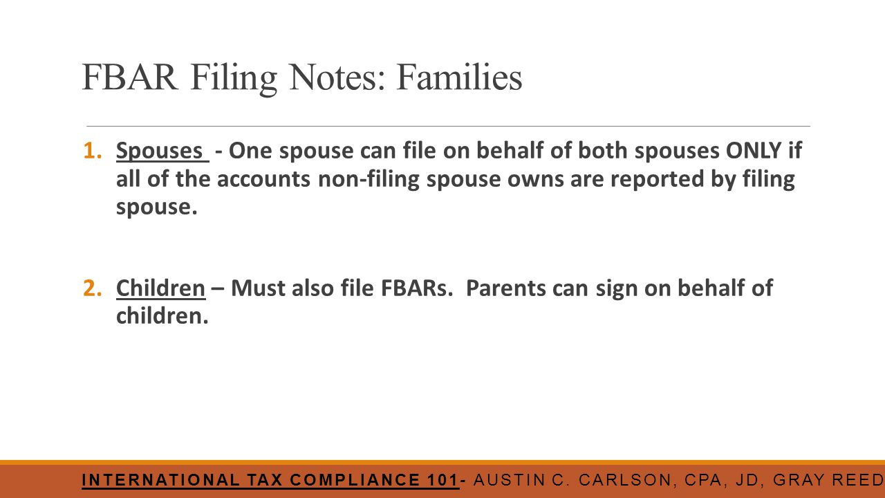 FBAR Filing Notes: Families 1.Spouses - One spouse can file on behalf of both spouses ONLY if all of the accounts non-filing spouse owns are reported