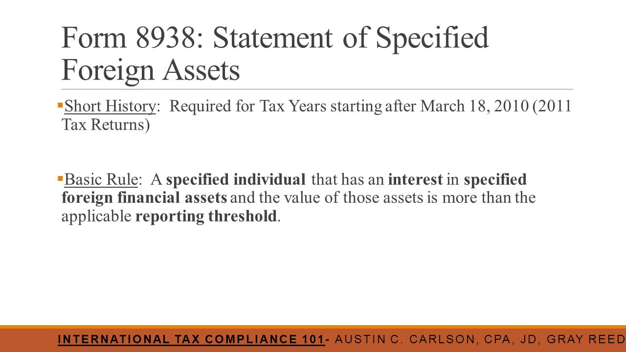 Form 8938: Statement of Specified Foreign Assets  Short History: Required for Tax Years starting after March 18, 2010 (2011 Tax Returns)  Basic Rule