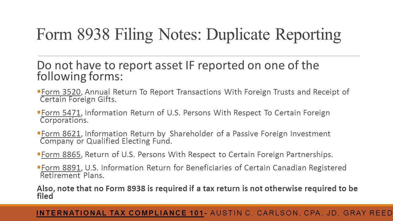 Form 8938 Filing Notes: Duplicate Reporting Do not have to report asset IF reported on one of the following forms:  Form 3520, Annual Return To Repor