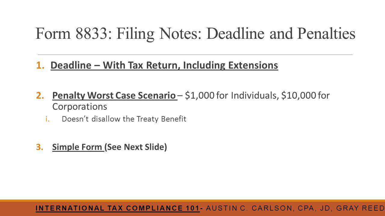 Form 8833: Filing Notes: Deadline and Penalties 1.Deadline – With Tax Return, Including Extensions 2.Penalty Worst Case Scenario – $1,000 for Individu