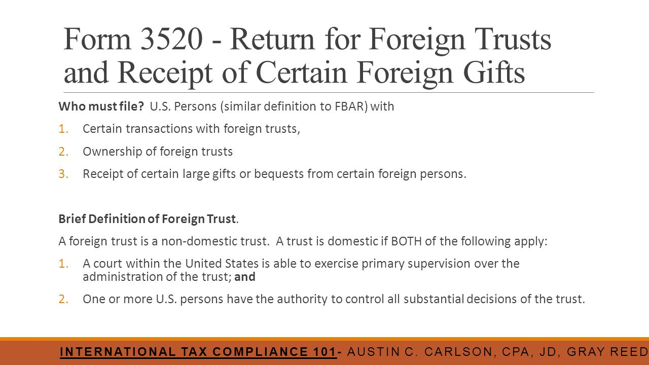 Form 3520 - Return for Foreign Trusts and Receipt of Certain Foreign Gifts Who must file? U.S. Persons (similar definition to FBAR) with 1.Certain tra