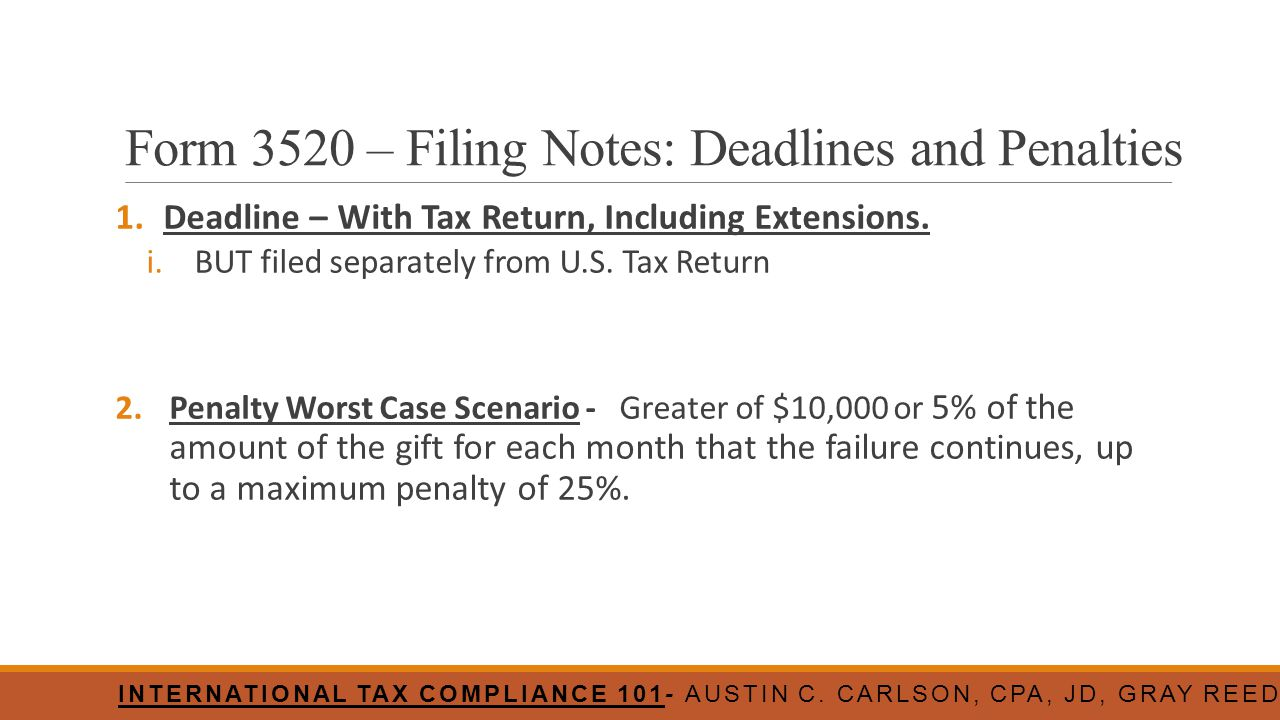 Form 3520 – Filing Notes: Deadlines and Penalties 1.Deadline – With Tax Return, Including Extensions. i.BUT filed separately from U.S. Tax Return 2.Pe