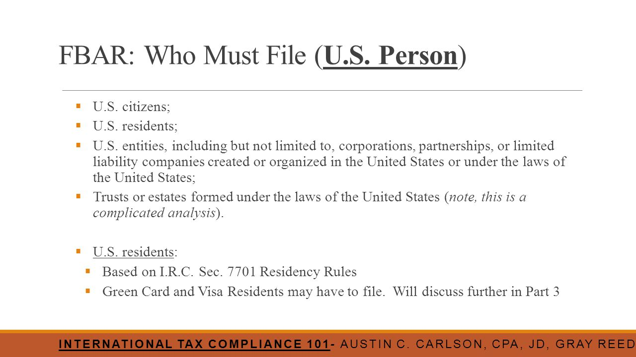 FBAR: Who Must File (U.S. Person)  U.S. citizens;  U.S. residents;  U.S. entities, including but not limited to, corporations, partnerships, or lim