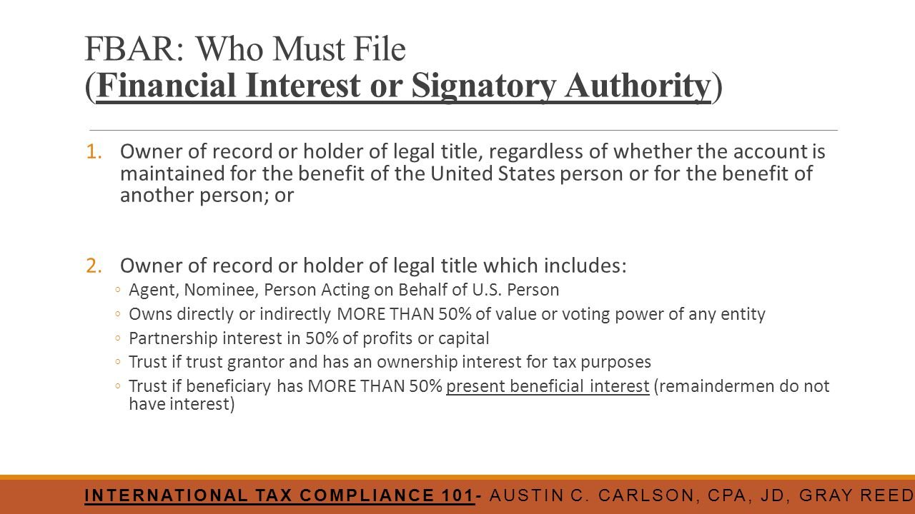 FBAR: Who Must File (Financial Interest or Signatory Authority) 1.Owner of record or holder of legal title, regardless of whether the account is maint