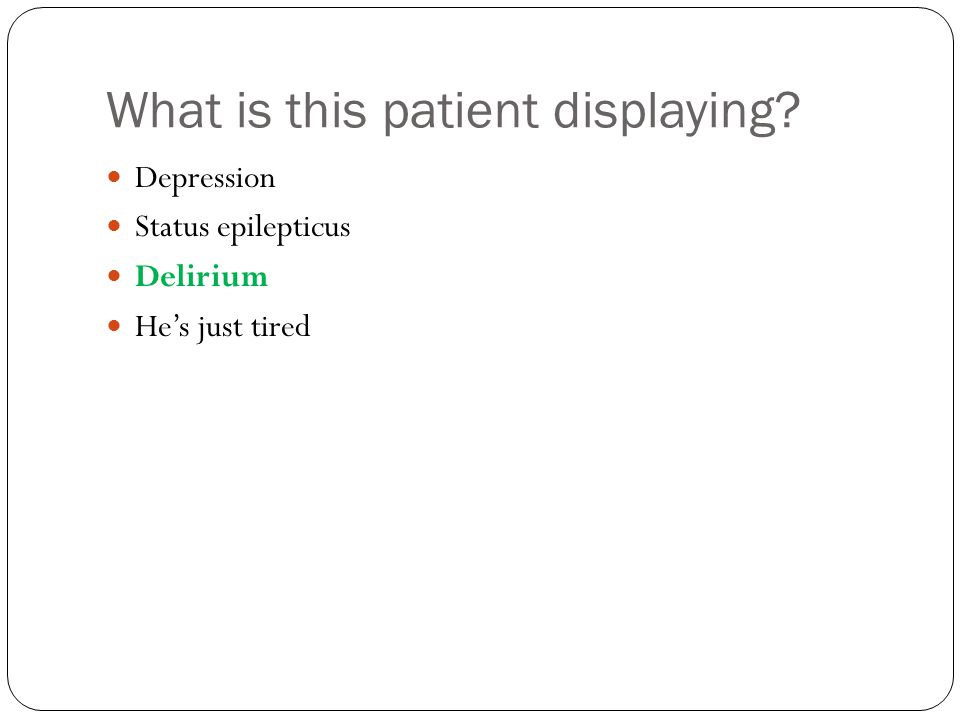 What is this patient displaying Depression Status epilepticus Delirium He's just tired