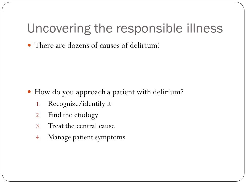 Uncovering the responsible illness There are dozens of causes of delirium.