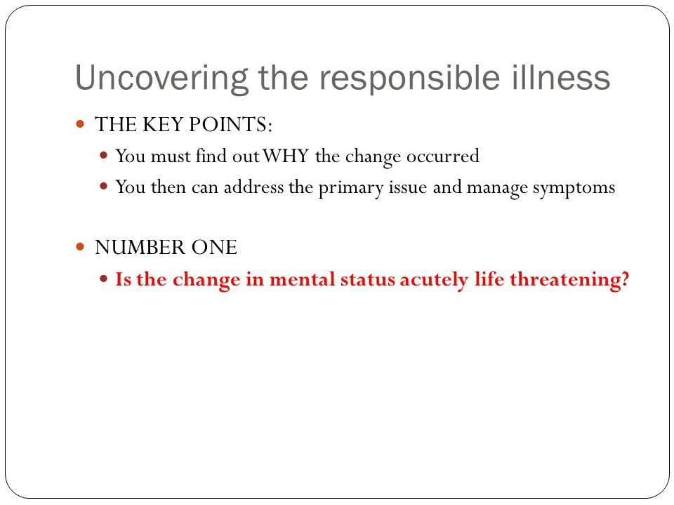 Uncovering the responsible illness THE KEY POINTS: You must find out WHY the change occurred You then can address the primary issue and manage symptoms NUMBER ONE Is the change in mental status acutely life threatening