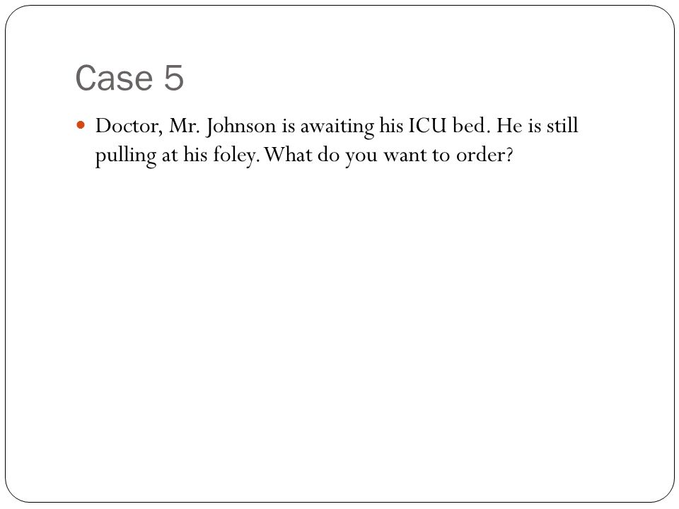 Case 5 Doctor, Mr. Johnson is awaiting his ICU bed.