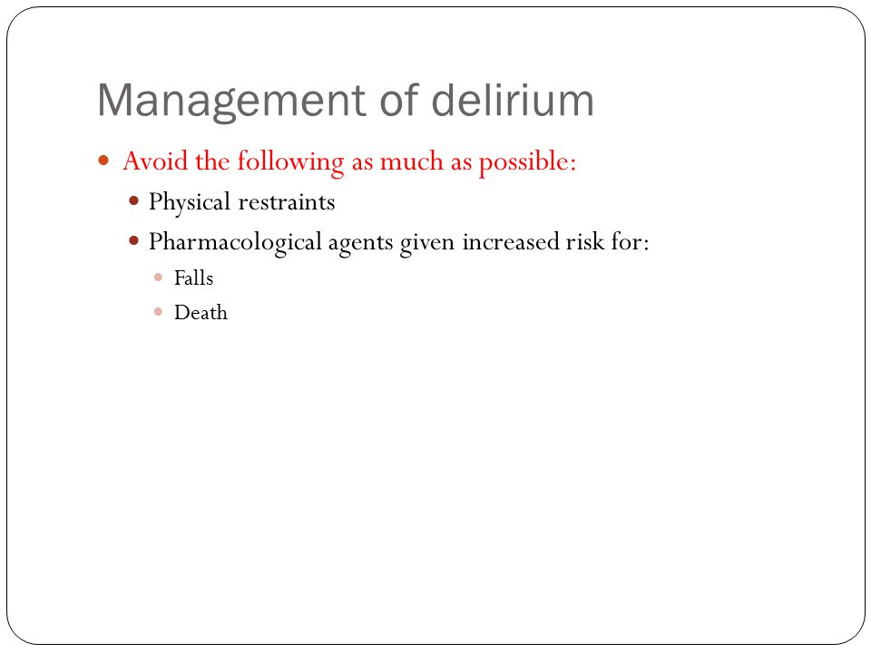 Management of delirium Avoid the following as much as possible: Physical restraints Pharmacological agents given increased risk for: Falls Death
