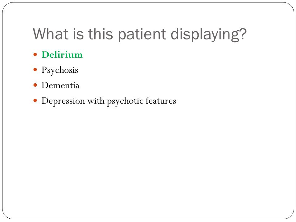 What is this patient displaying Delirium Psychosis Dementia Depression with psychotic features