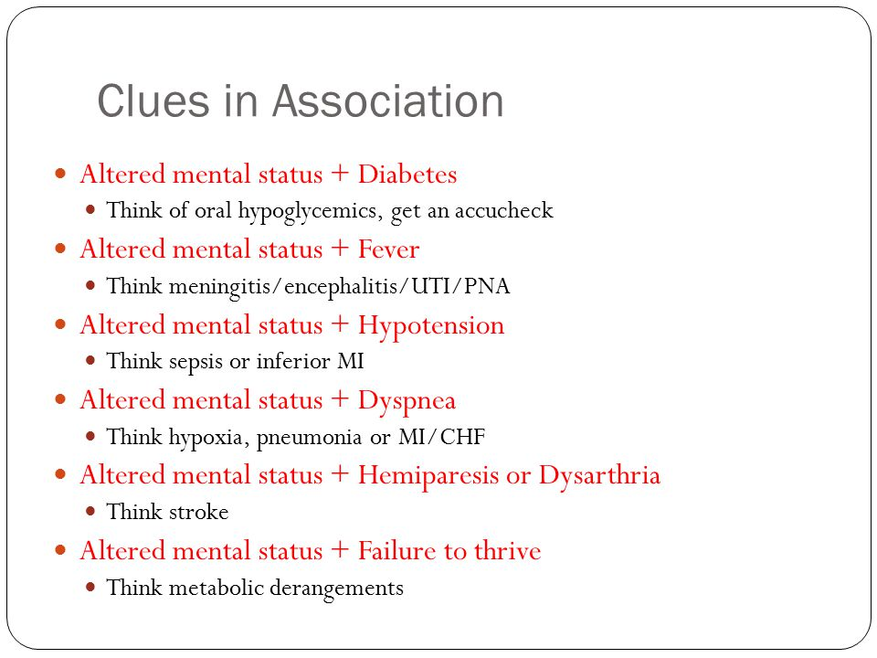 Clues in Association Altered mental status + Diabetes Think of oral hypoglycemics, get an accucheck Altered mental status + Fever Think meningitis/encephalitis/UTI/PNA Altered mental status + Hypotension Think sepsis or inferior MI Altered mental status + Dyspnea Think hypoxia, pneumonia or MI/CHF Altered mental status + Hemiparesis or Dysarthria Think stroke Altered mental status + Failure to thrive Think metabolic derangements