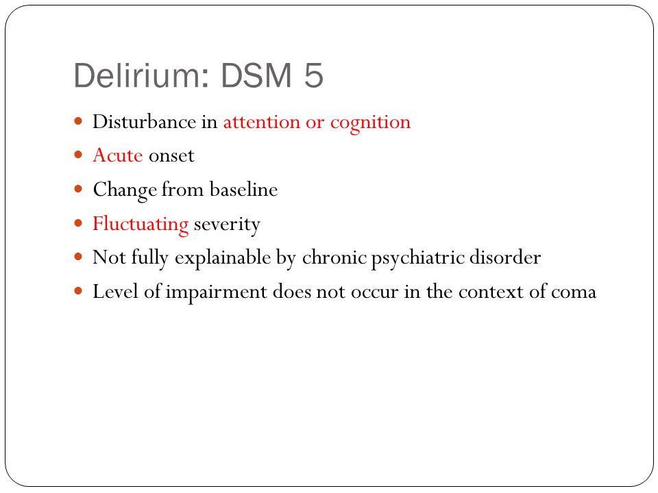 Delirium: DSM 5 Disturbance in attention or cognition Acute onset Change from baseline Fluctuating severity Not fully explainable by chronic psychiatric disorder Level of impairment does not occur in the context of coma