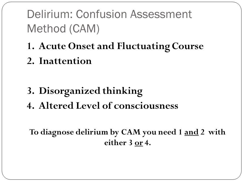 Delirium: Confusion Assessment Method (CAM) 1. Acute Onset and Fluctuating Course 2.