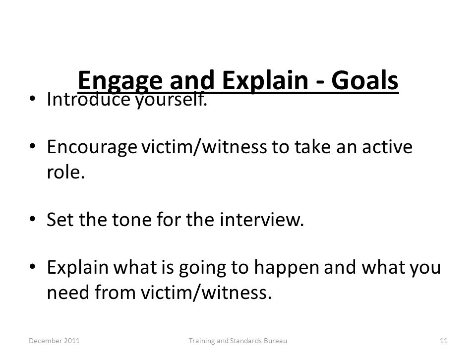 Engage and Explain - Goals Introduce yourself. Encourage victim/witness to take an active role. Set the tone for the interview. Explain what is going