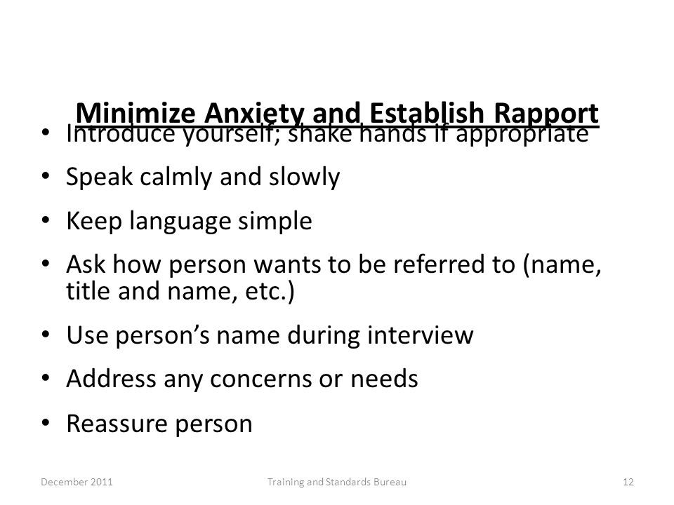 Minimize Anxiety and Establish Rapport Introduce yourself; shake hands if appropriate Speak calmly and slowly Keep language simple Ask how person want