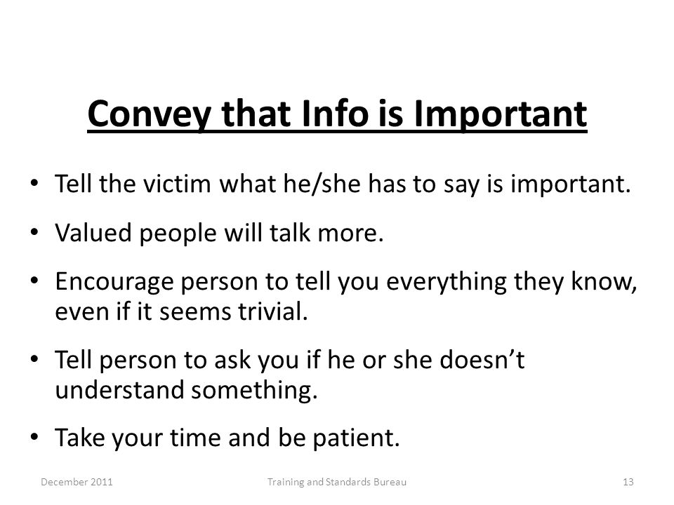 Convey that Info is Important Tell the victim what he/she has to say is important. Valued people will talk more. Encourage person to tell you everythi