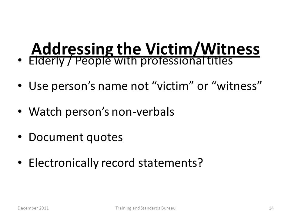 "Addressing the Victim/Witness Elderly / People with professional titles Use person's name not ""victim"" or ""witness"" Watch person's non-verbals Documen"