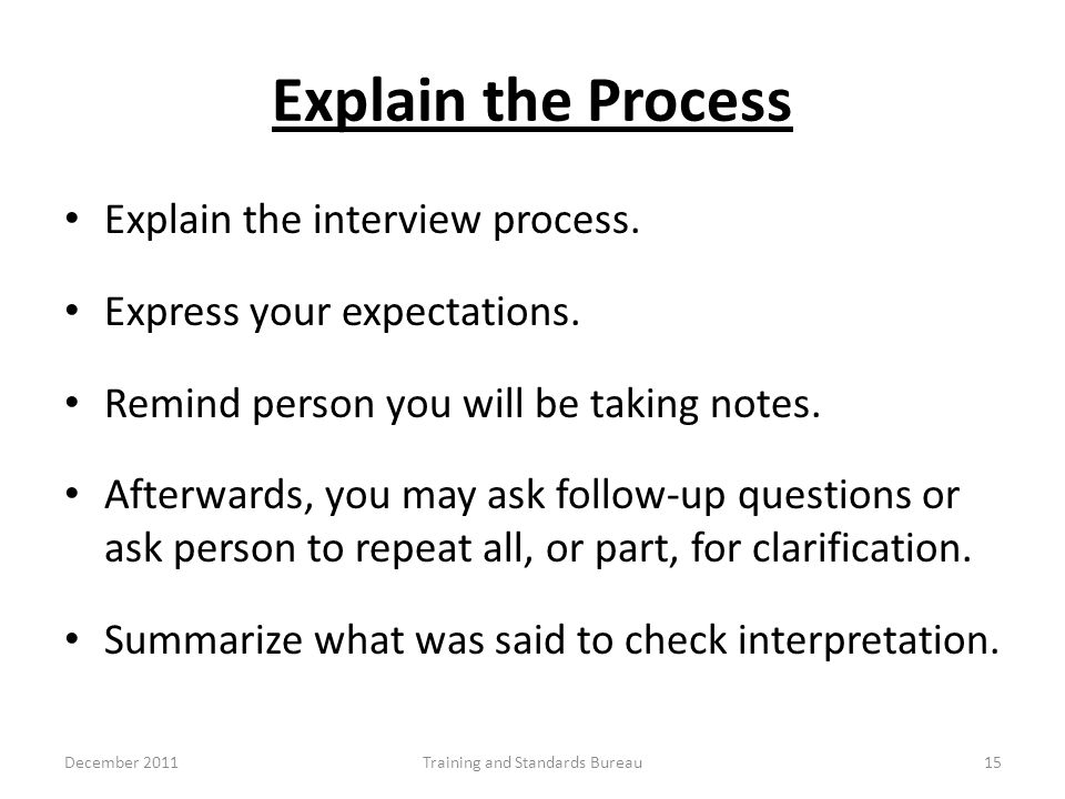 Explain the Process Explain the interview process. Express your expectations. Remind person you will be taking notes. Afterwards, you may ask follow-u
