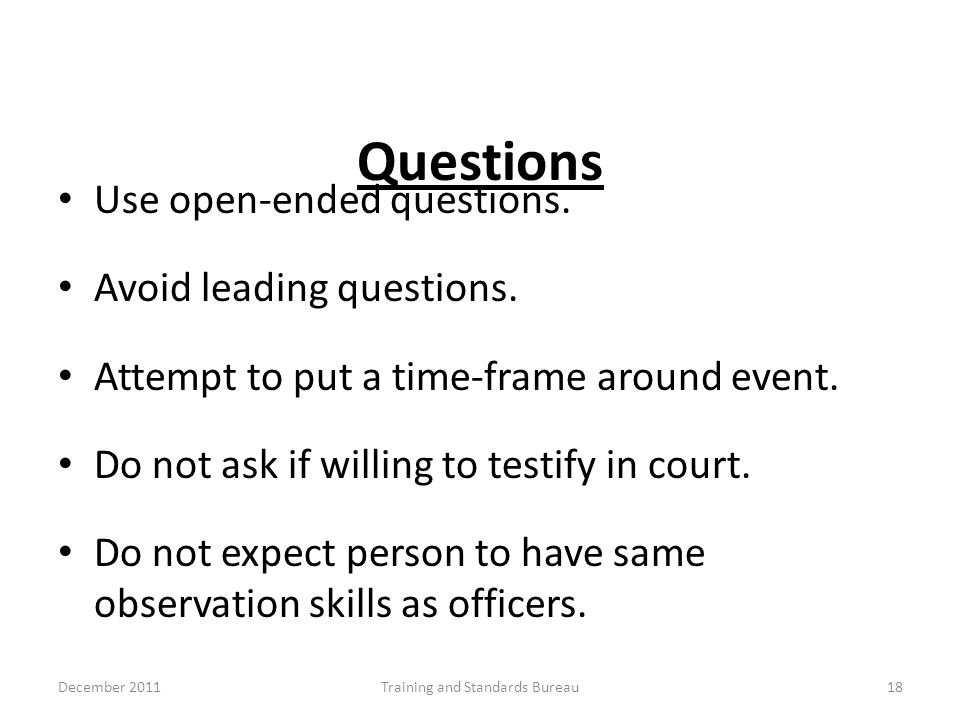 Questions Use open-ended questions. Avoid leading questions. Attempt to put a time-frame around event. Do not ask if willing to testify in court. Do n