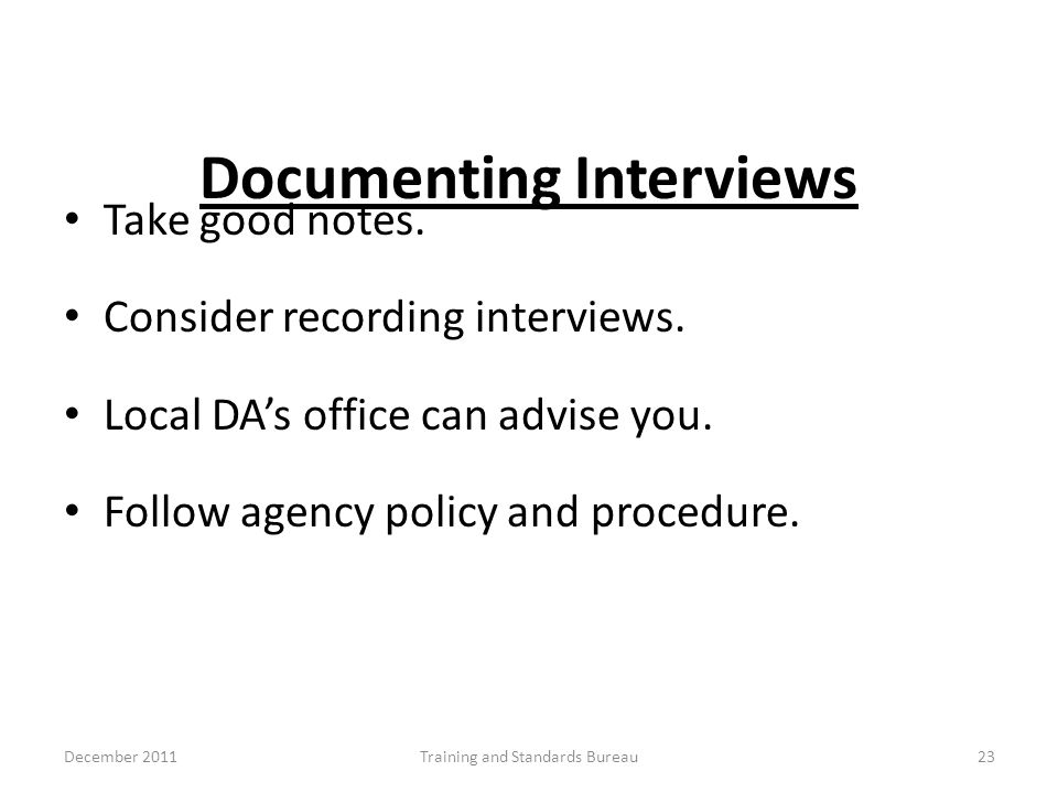 Documenting Interviews Take good notes. Consider recording interviews. Local DA's office can advise you. Follow agency policy and procedure. December