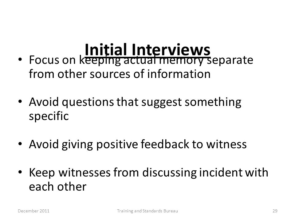 Initial Interviews Focus on keeping actual memory separate from other sources of information Avoid questions that suggest something specific Avoid giv