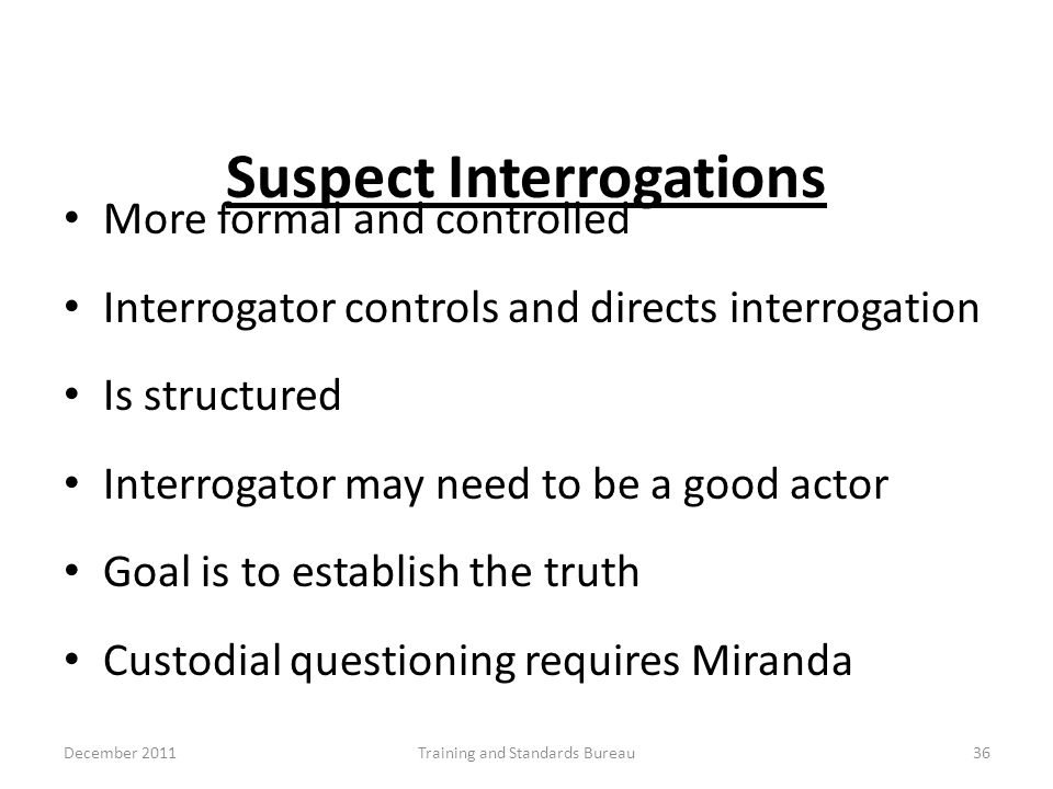Suspect Interrogations More formal and controlled Interrogator controls and directs interrogation Is structured Interrogator may need to be a good act