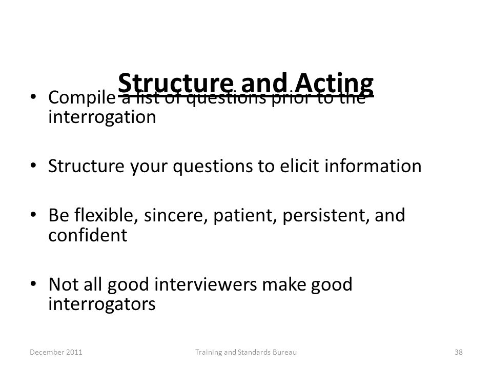 Structure and Acting Compile a list of questions prior to the interrogation Structure your questions to elicit information Be flexible, sincere, patie