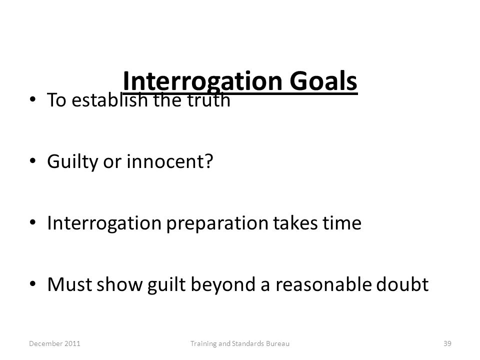 Interrogation Goals To establish the truth Guilty or innocent? Interrogation preparation takes time Must show guilt beyond a reasonable doubt December
