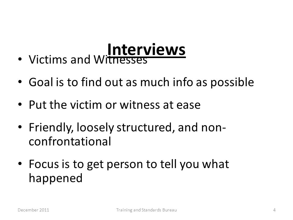 Interviews Victims and Witnesses Goal is to find out as much info as possible Put the victim or witness at ease Friendly, loosely structured, and non-