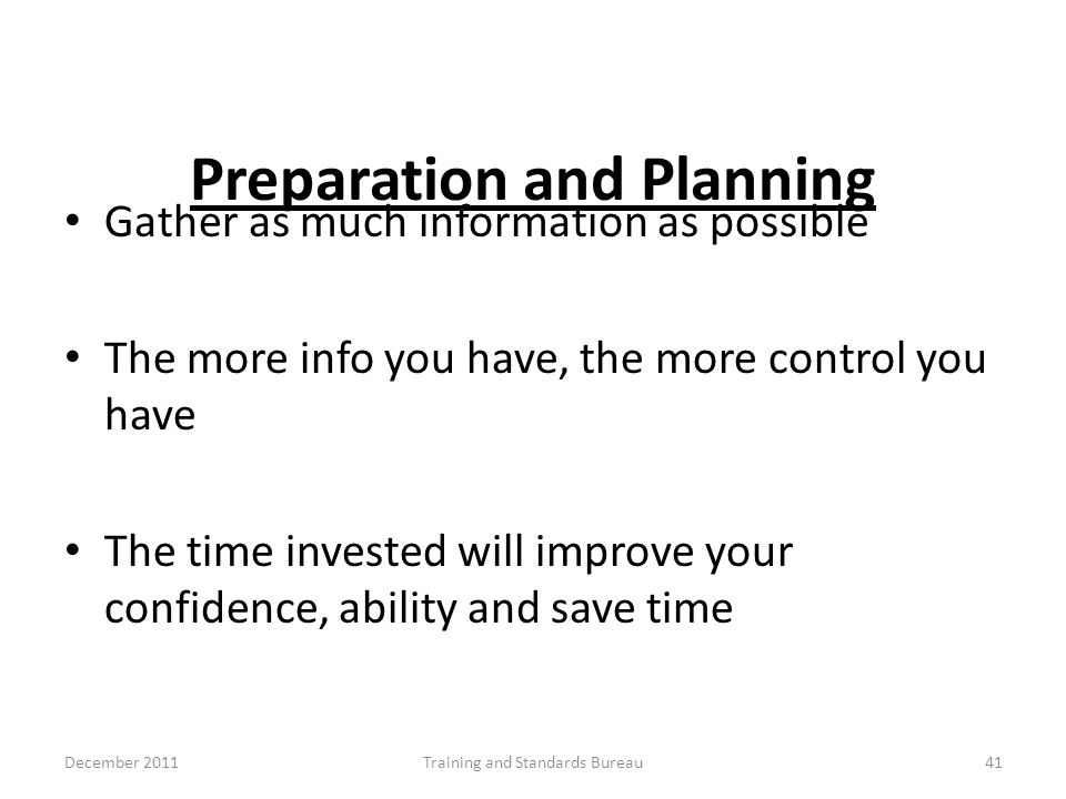 Preparation and Planning Gather as much information as possible The more info you have, the more control you have The time invested will improve your